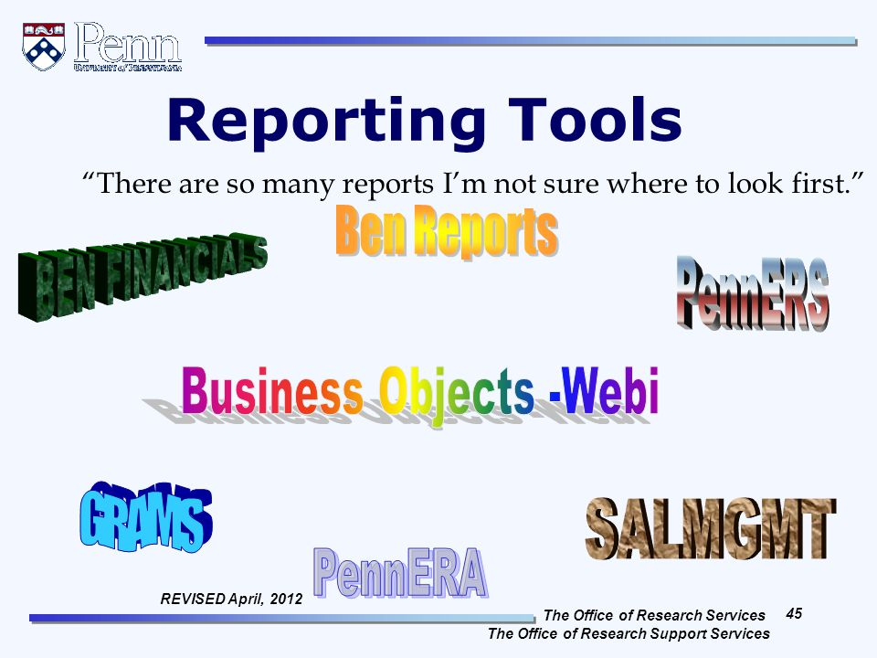 The Office of Research Services The Office of Research Support Services 45 REVISED April, 2012 Reporting Tools There are so many reports I'm not sure where to look first.