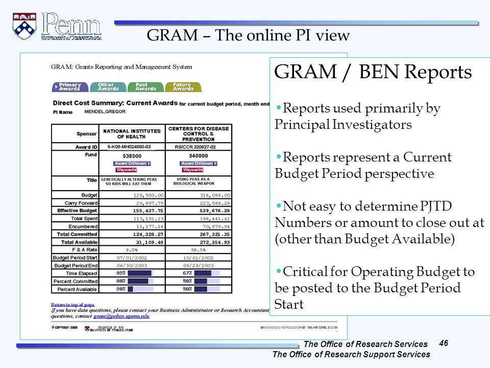 The Office of Research Services The Office of Research Support Services 46 REVISED April, 2012 GRAM / BEN Reports Reports used primarily by Principal Investigators Reports represent a Current Budget Period perspective Not easy to determine PJTD Numbers or amount to close out at (other than Budget Available) Critical for Operating Budget to be posted to the Budget Period Start GRAM – The online PI view