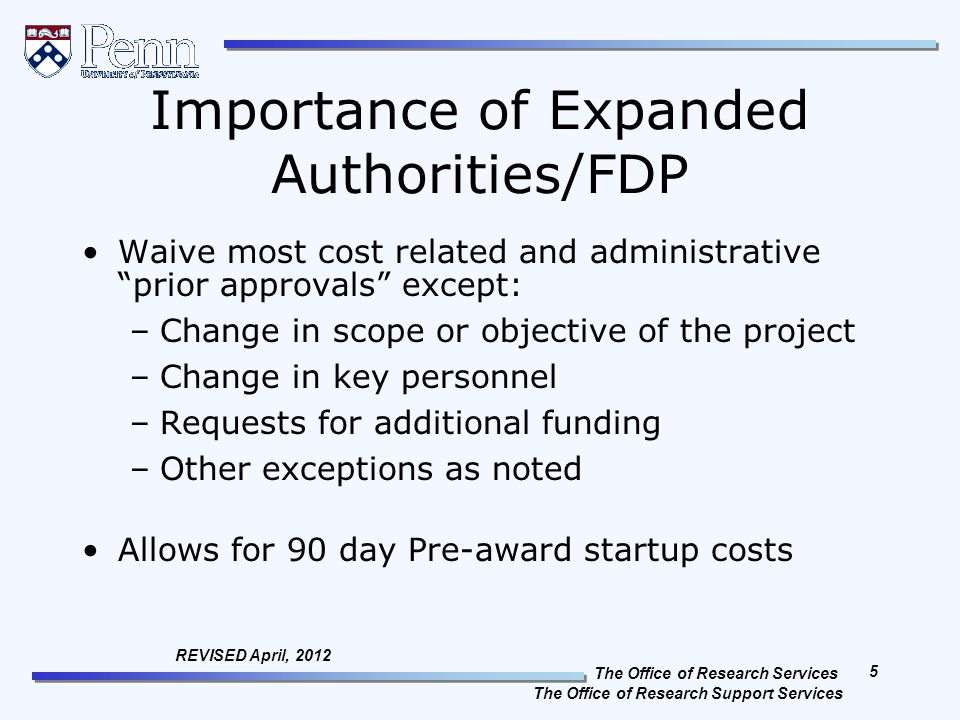 The Office of Research Services The Office of Research Support Services 5 REVISED April, 2012 Importance of Expanded Authorities/FDP Waive most cost related and administrative prior approvals except: –Change in scope or objective of the project –Change in key personnel –Requests for additional funding –Other exceptions as noted Allows for 90 day Pre-award startup costs