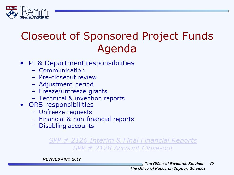 The Office of Research Services The Office of Research Support Services 79 REVISED April, 2012 Closeout of Sponsored Project Funds Agenda PI & Department responsibilities –Communication –Pre-closeout review –Adjustment period –Freeze/unfreeze grants –Technical & invention reports ORS responsibilities –Unfreeze requests –Financial & non-financial reports –Disabling accounts SPP # 2126 Interim & Final Financial Reports SPP # 2128 Account Close-out