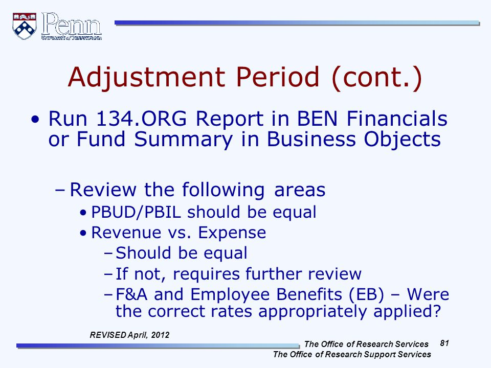 The Office of Research Services The Office of Research Support Services 81 REVISED April, 2012 Adjustment Period (cont.) Run 134.ORG Report in BEN Financials or Fund Summary in Business Objects –Review the following areas PBUD/PBIL should be equal Revenue vs.