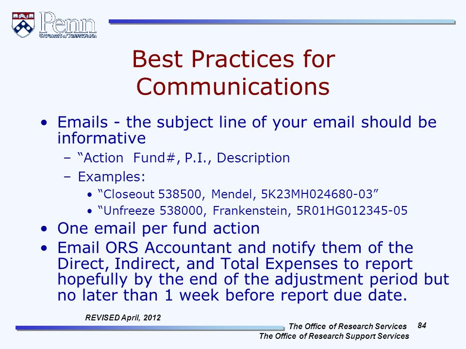 The Office of Research Services The Office of Research Support Services 84 REVISED April, 2012 Best Practices for Communications Emails - the subject line of your email should be informative – Action Fund#, P.I., Description –Examples: Closeout 538500, Mendel, 5K23MH024680-03 Unfreeze 538000, Frankenstein, 5R01HG012345-05 One email per fund action Email ORS Accountant and notify them of the Direct, Indirect, and Total Expenses to report hopefully by the end of the adjustment period but no later than 1 week before report due date.