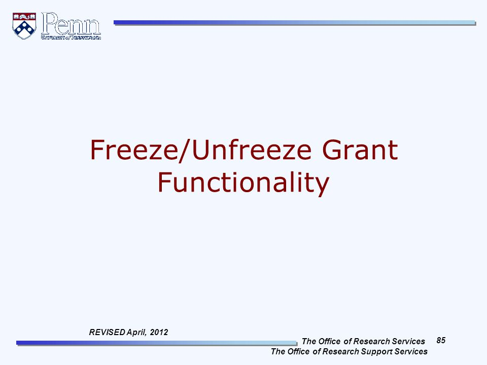 The Office of Research Services The Office of Research Support Services 85 REVISED April, 2012 Freeze/Unfreeze Grant Functionality