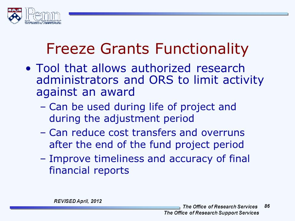 The Office of Research Services The Office of Research Support Services 86 REVISED April, 2012 Freeze Grants Functionality Tool that allows authorized research administrators and ORS to limit activity against an award –Can be used during life of project and during the adjustment period –Can reduce cost transfers and overruns after the end of the fund project period –Improve timeliness and accuracy of final financial reports