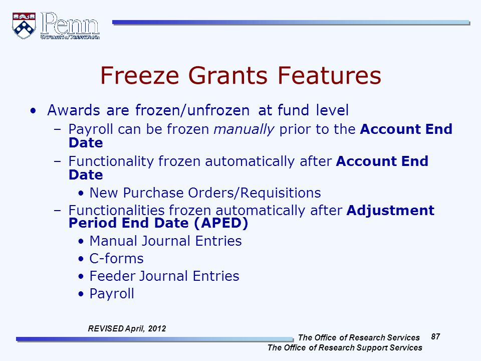 The Office of Research Services The Office of Research Support Services 87 REVISED April, 2012 Freeze Grants Features Awards are frozen/unfrozen at fund level –Payroll can be frozen manually prior to the Account End Date –Functionality frozen automatically after Account End Date New Purchase Orders/Requisitions –Functionalities frozen automatically after Adjustment Period End Date (APED) Manual Journal Entries C-forms Feeder Journal Entries Payroll