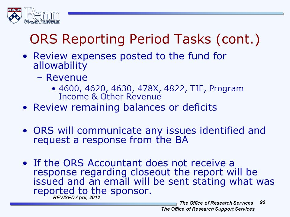 The Office of Research Services The Office of Research Support Services 92 REVISED April, 2012 ORS Reporting Period Tasks (cont.) Review expenses posted to the fund for allowability –Revenue 4600, 4620, 4630, 478X, 4822, TIF, Program Income & Other Revenue Review remaining balances or deficits ORS will communicate any issues identified and request a response from the BA If the ORS Accountant does not receive a response regarding closeout the report will be issued and an email will be sent stating what was reported to the sponsor.