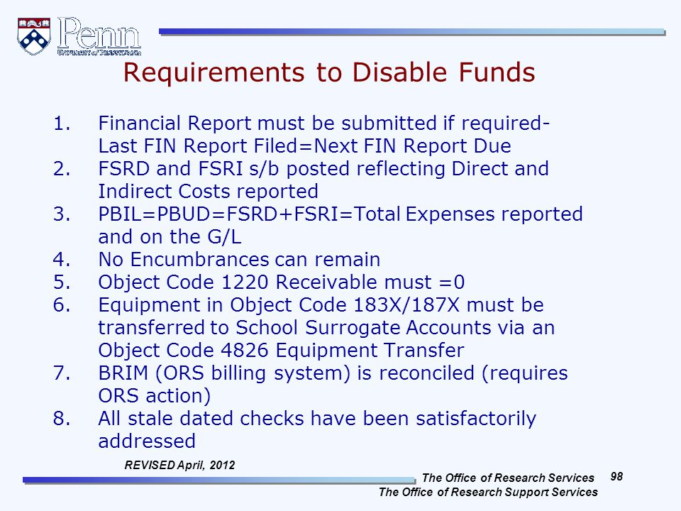The Office of Research Services The Office of Research Support Services 98 REVISED April, 2012 Requirements to Disable Funds 1.Financial Report must be submitted if required- Last FIN Report Filed=Next FIN Report Due 2.FSRD and FSRI s/b posted reflecting Direct and Indirect Costs reported 3.PBIL=PBUD=FSRD+FSRI=Total Expenses reported and on the G/L 4.No Encumbrances can remain 5.Object Code 1220 Receivable must =0 6.Equipment in Object Code 183X/187X must be transferred to School Surrogate Accounts via an Object Code 4826 Equipment Transfer 7.BRIM (ORS billing system) is reconciled (requires ORS action) 8.All stale dated checks have been satisfactorily addressed