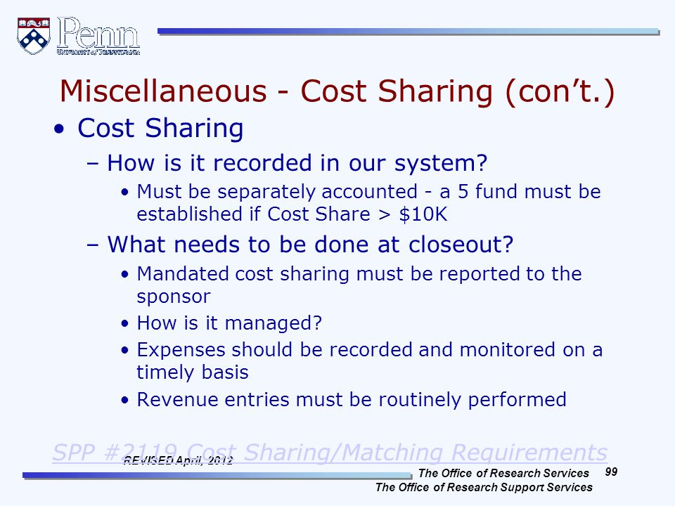 The Office of Research Services The Office of Research Support Services 99 REVISED April, 2012 Miscellaneous - Cost Sharing (con't.) Cost Sharing –How is it recorded in our system.