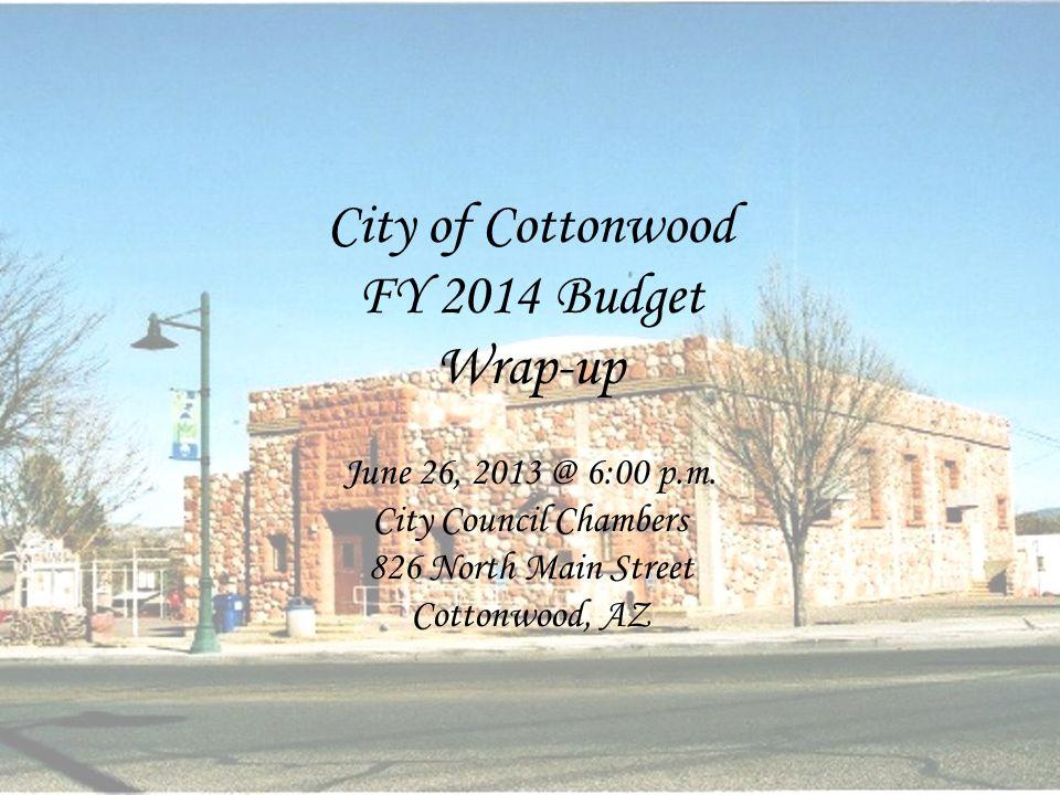 City of Cottonwood FY 2014 Budget Wrap-up June 26, 2013 @ 6:00 p.m. City Council Chambers 826 North Main Street Cottonwood, AZ