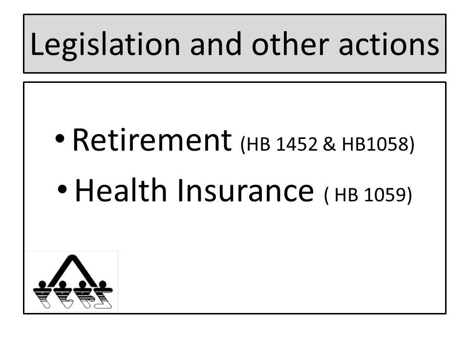 Legislation and other actions Retirement (HB 1452 & HB1058) Health Insurance ( HB 1059)