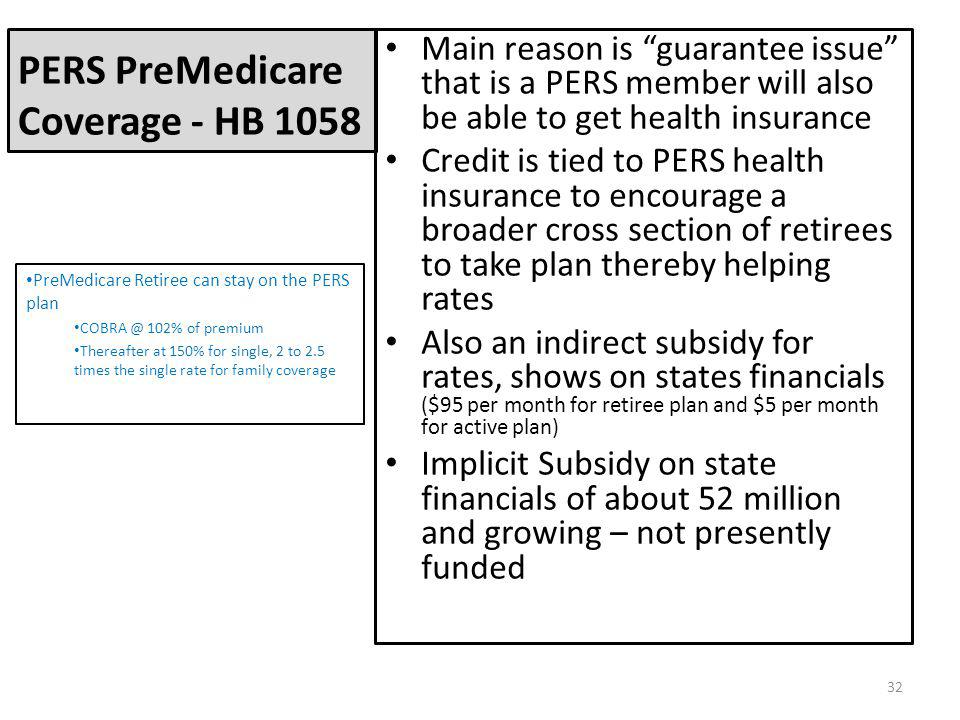 PERS PreMedicare Coverage - HB 1058 Main reason is guarantee issue that is a PERS member will also be able to get health insurance Credit is tied to PERS health insurance to encourage a broader cross section of retirees to take plan thereby helping rates Also an indirect subsidy for rates, shows on states financials ($95 per month for retiree plan and $5 per month for active plan) Implicit Subsidy on state financials of about 52 million and growing – not presently funded PreMedicare Retiree can stay on the PERS plan COBRA @ 102% of premium Thereafter at 150% for single, 2 to 2.5 times the single rate for family coverage 32