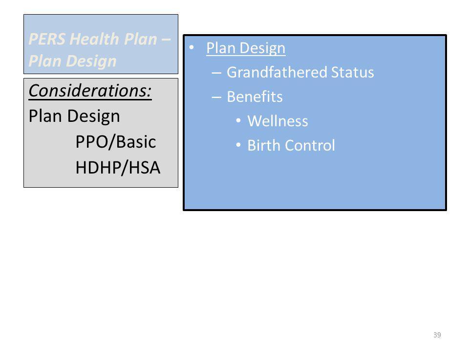 PERS Health Plan – Plan Design Plan Design – Grandfathered Status – Benefits Wellness Birth Control Considerations: Plan Design PPO/Basic HDHP/HSA 39
