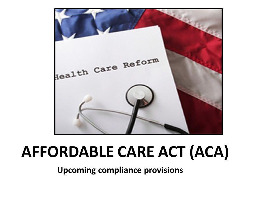 AFFORDABLE CARE ACT (ACA) Upcoming compliance provisions