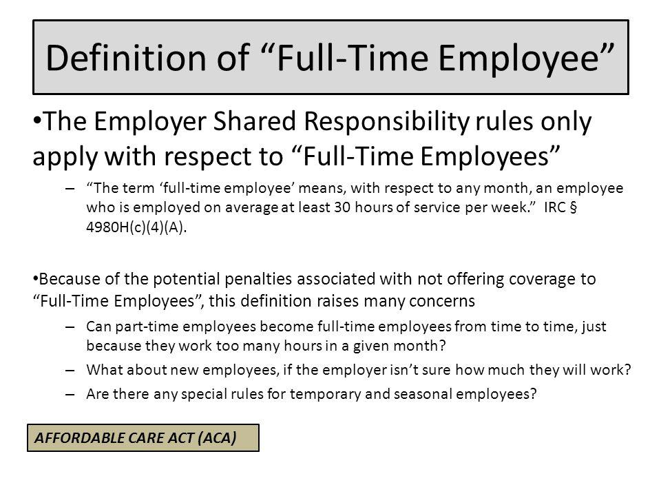 Definition of Full-Time Employee The Employer Shared Responsibility rules only apply with respect to Full-Time Employees – The term 'full-time employee' means, with respect to any month, an employee who is employed on average at least 30 hours of service per week. IRC § 4980H(c)(4)(A).
