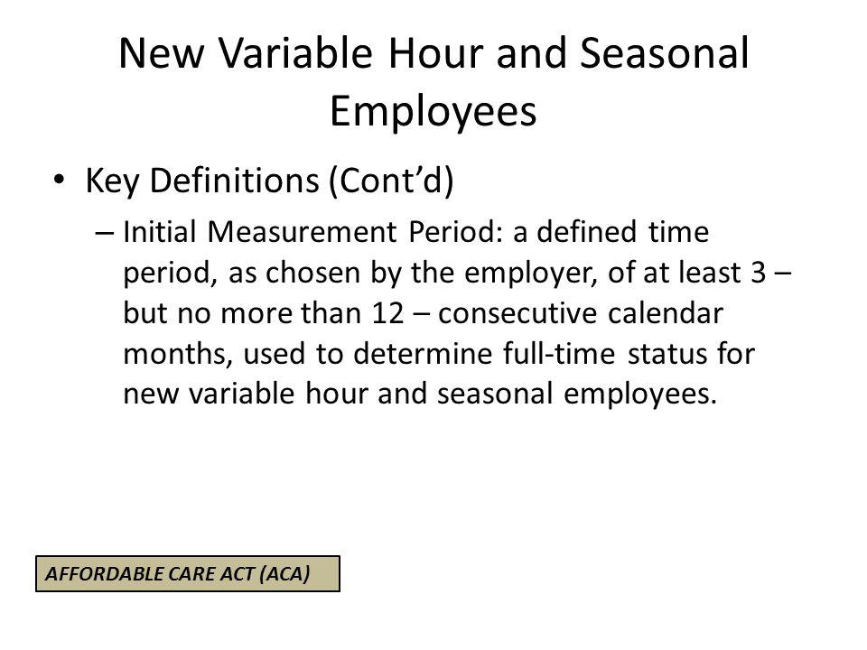 New Variable Hour and Seasonal Employees Key Definitions (Cont'd) – Initial Measurement Period: a defined time period, as chosen by the employer, of a