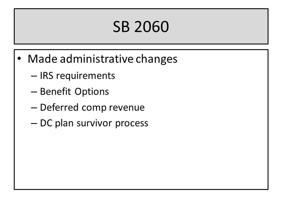SB 2060 Made administrative changes – IRS requirements – Benefit Options – Deferred comp revenue – DC plan survivor process