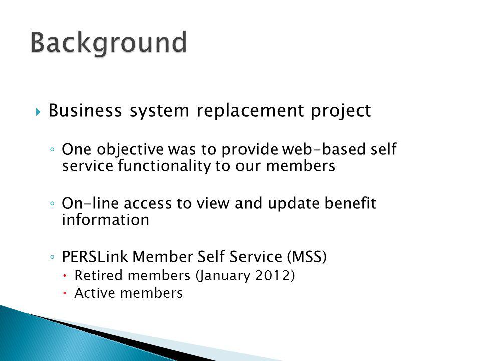  Business system replacement project ◦ One objective was to provide web-based self service functionality to our members ◦ On-line access to view and