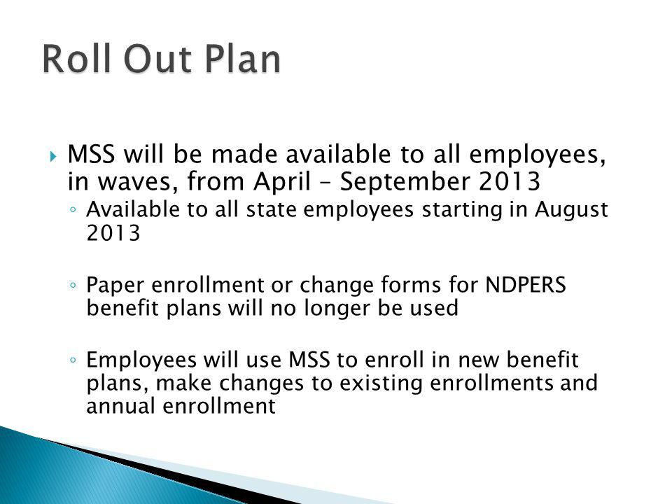  MSS will be made available to all employees, in waves, from April – September 2013 ◦ Available to all state employees starting in August 2013 ◦ Paper enrollment or change forms for NDPERS benefit plans will no longer be used ◦ Employees will use MSS to enroll in new benefit plans, make changes to existing enrollments and annual enrollment