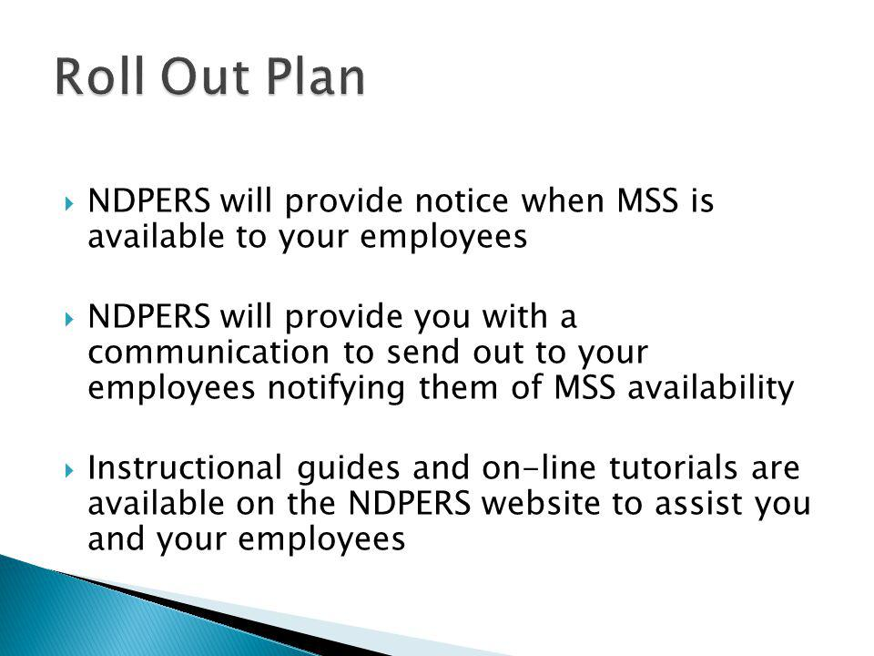  NDPERS will provide notice when MSS is available to your employees  NDPERS will provide you with a communication to send out to your employees notifying them of MSS availability  Instructional guides and on-line tutorials are available on the NDPERS website to assist you and your employees