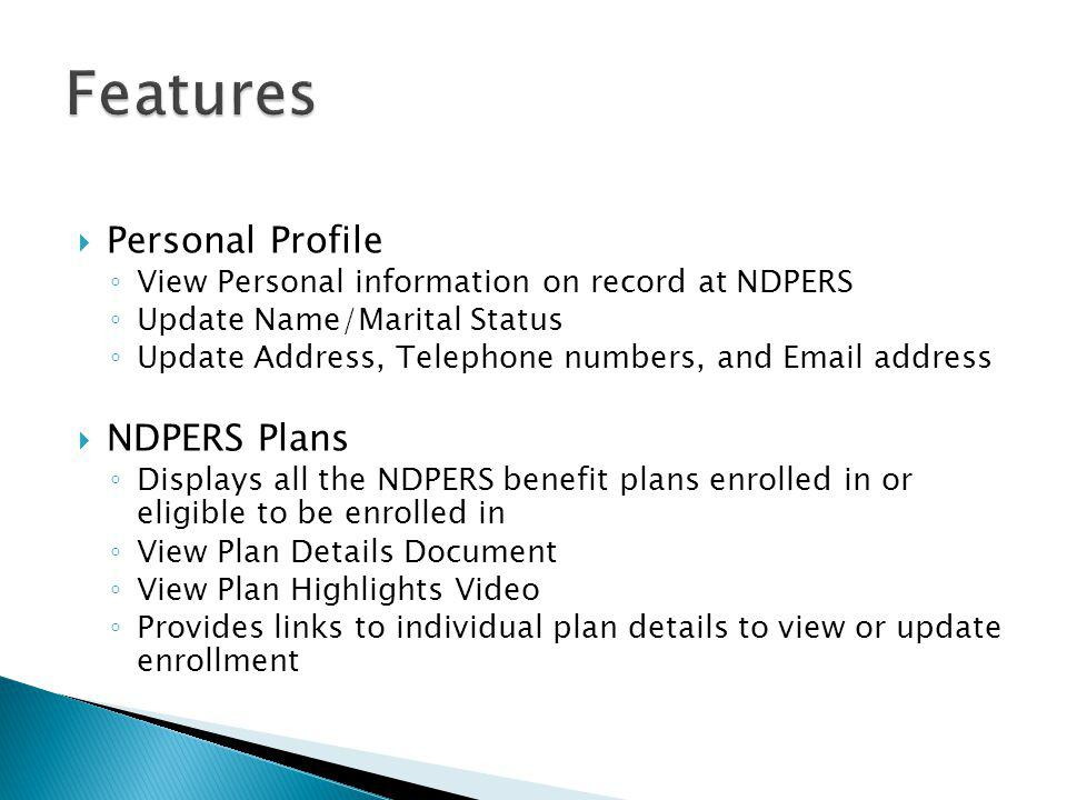  Personal Profile ◦ View Personal information on record at NDPERS ◦ Update Name/Marital Status ◦ Update Address, Telephone numbers, and Email address  NDPERS Plans ◦ Displays all the NDPERS benefit plans enrolled in or eligible to be enrolled in ◦ View Plan Details Document ◦ View Plan Highlights Video ◦ Provides links to individual plan details to view or update enrollment