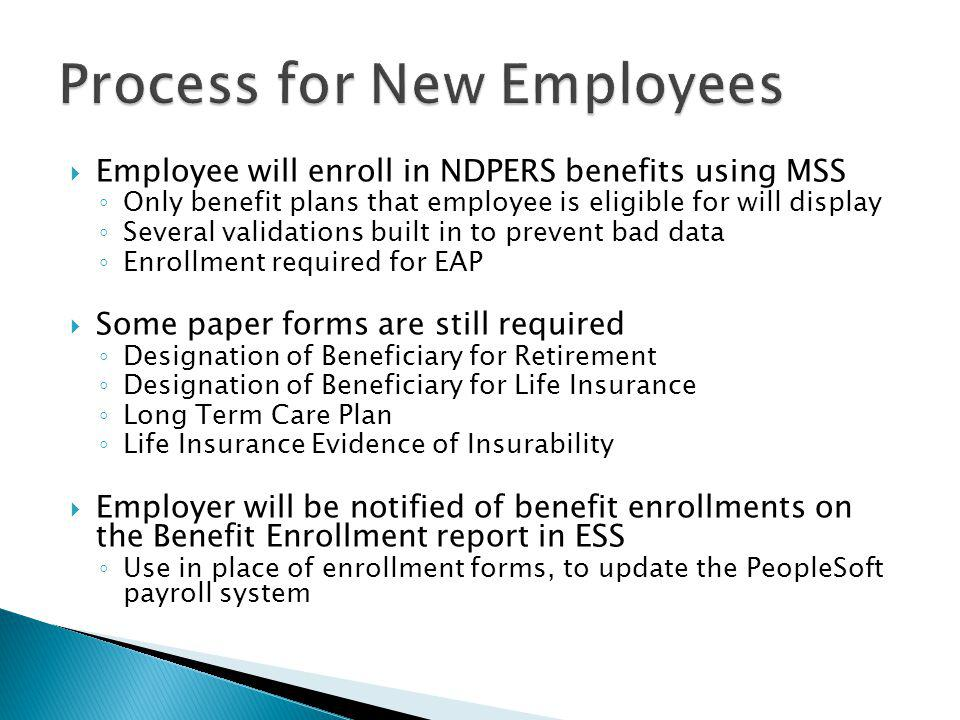  Employee will enroll in NDPERS benefits using MSS ◦ Only benefit plans that employee is eligible for will display ◦ Several validations built in to