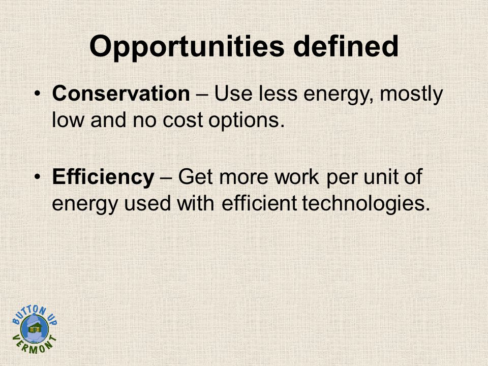 Conservation – Use less energy, mostly low and no cost options. Efficiency – Get more work per unit of energy used with efficient technologies. Opport