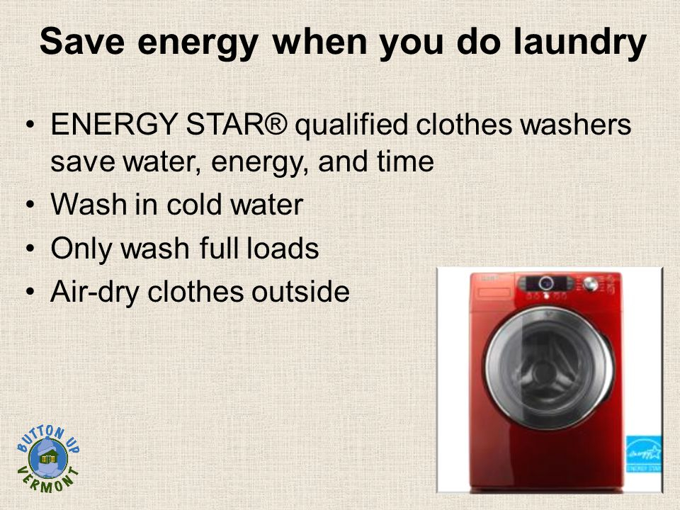Save energy when you do laundry ENERGY STAR® qualified clothes washers save water, energy, and time Wash in cold water Only wash full loads Air-dry clothes outside