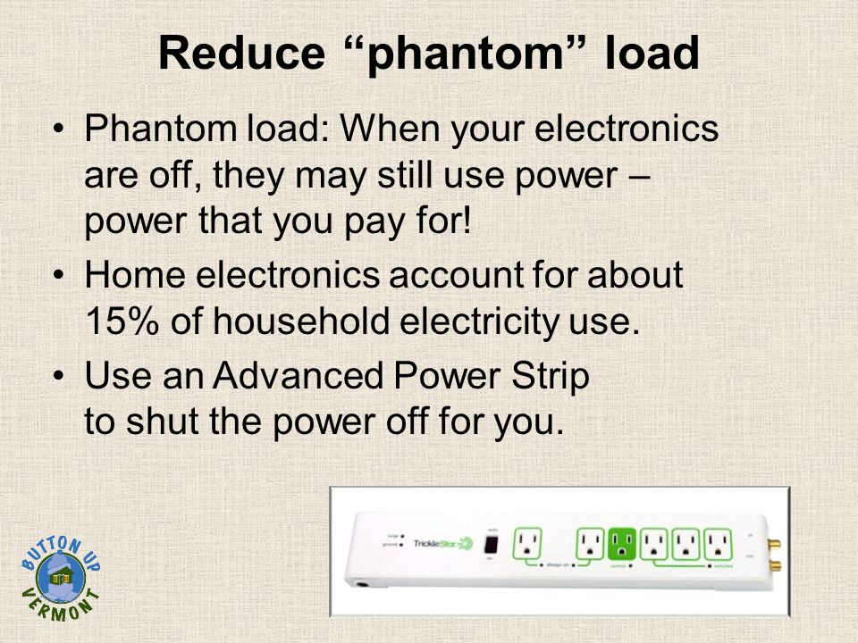 Reduce phantom load Phantom load: When your electronics are off, they may still use power – power that you pay for.
