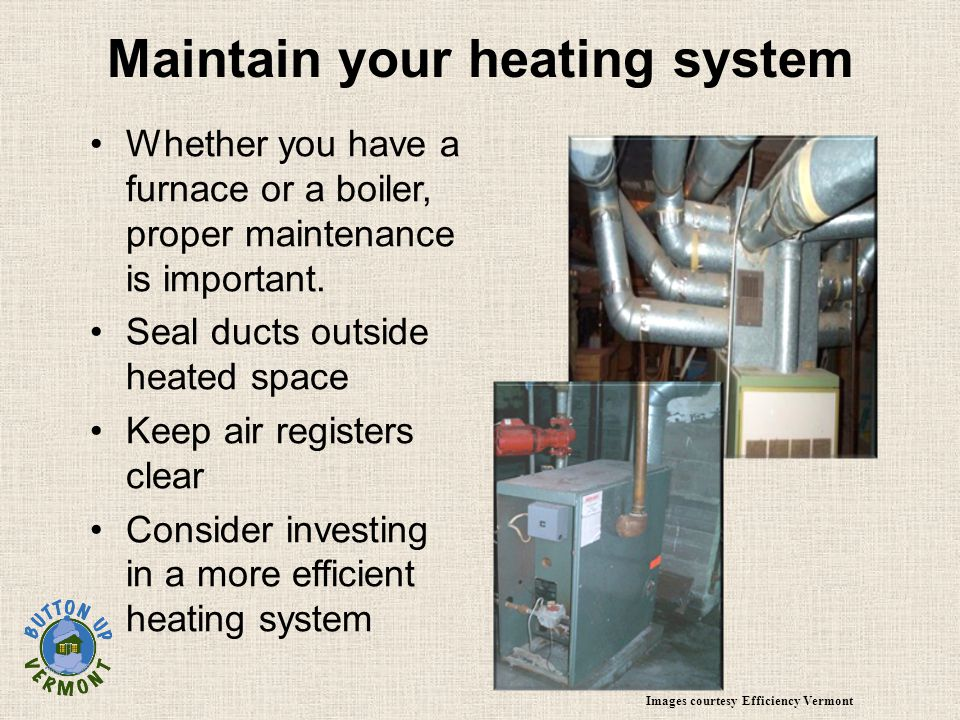 Maintain your heating system Whether you have a furnace or a boiler, proper maintenance is important.
