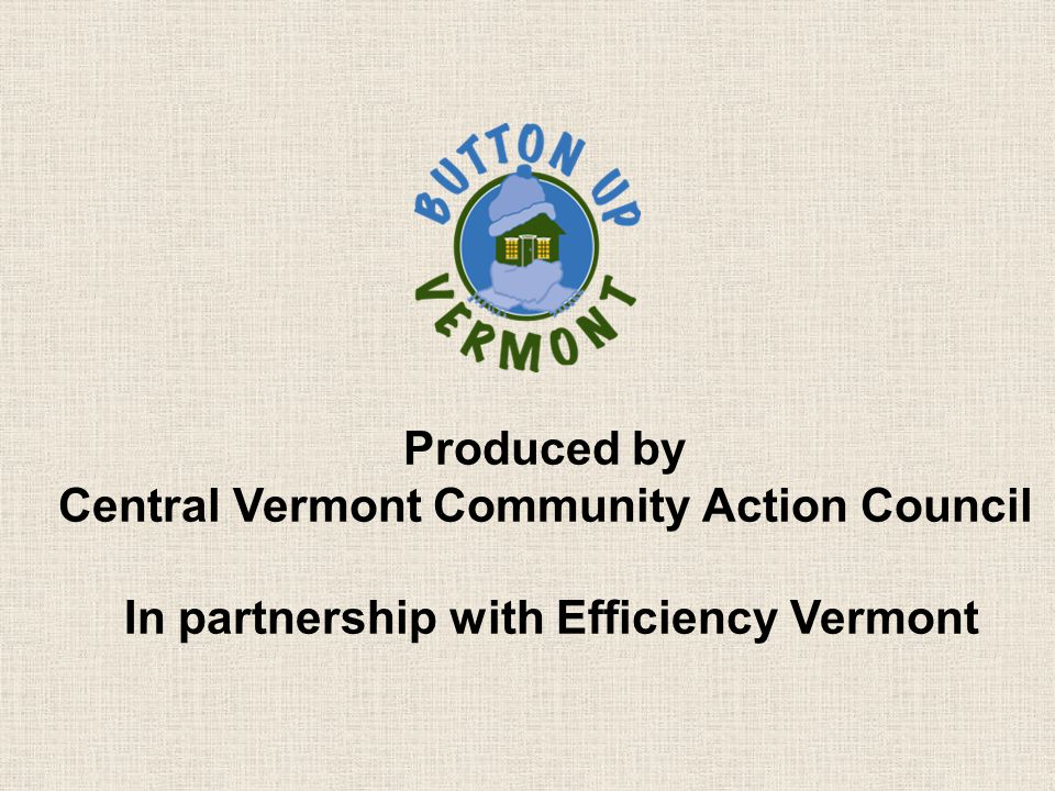 Produced by Central Vermont Community Action Council In partnership with Efficiency Vermont