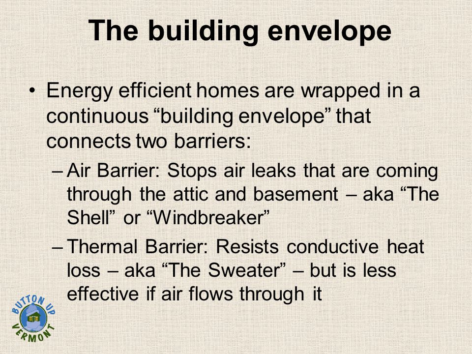 "The building envelope Energy efficient homes are wrapped in a continuous ""building envelope"" that connects two barriers: –Air Barrier: Stops air leaks"