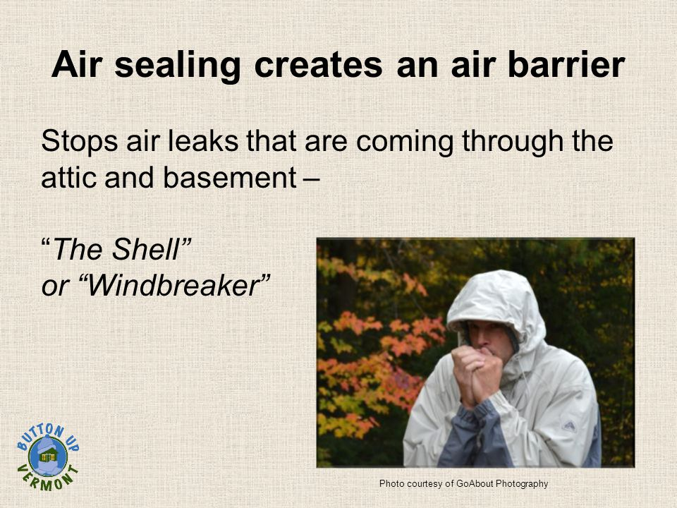 Air sealing creates an air barrier Stops air leaks that are coming through the attic and basement – The Shell or Windbreaker Photo courtesy of GoAbout Photography