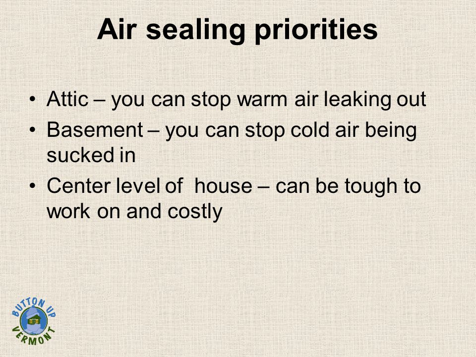 Air sealing priorities Attic – you can stop warm air leaking out Basement – you can stop cold air being sucked in Center level of house – can be tough