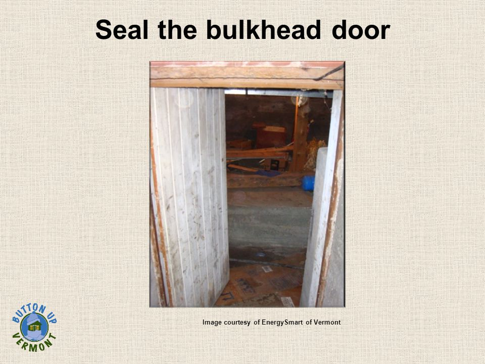 Seal the bulkhead door Image courtesy of EnergySmart of Vermont
