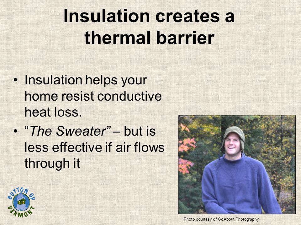 "Insulation creates a thermal barrier Insulation helps your home resist conductive heat loss. ""The Sweater"" – but is less effective if air flows throug"