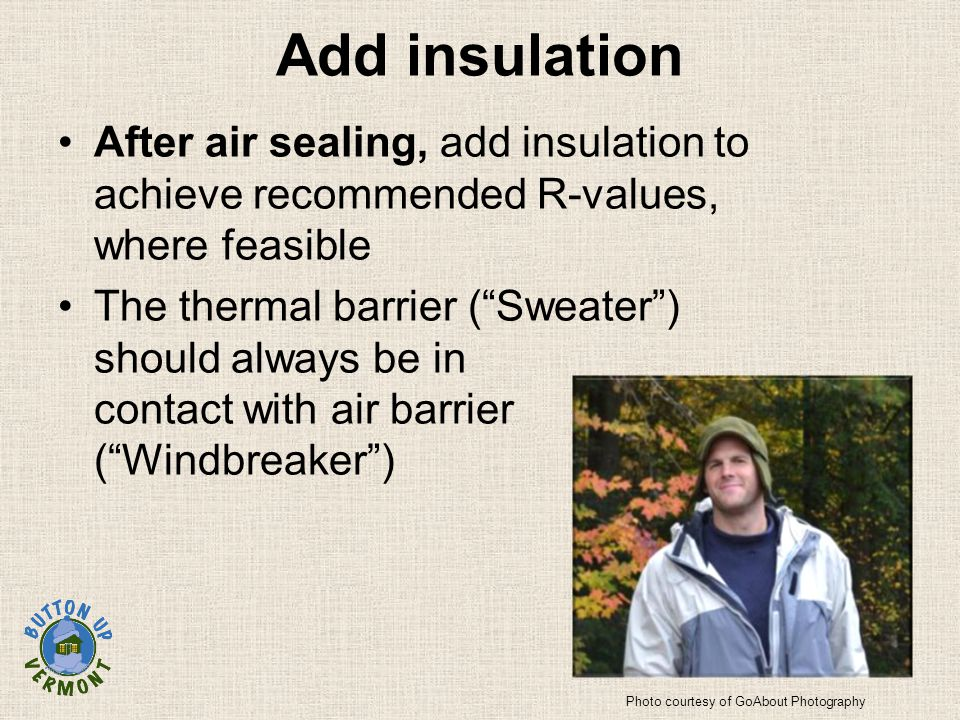 Add insulation After air sealing, add insulation to achieve recommended R-values, where feasible The thermal barrier ( Sweater ) should always be in contact with air barrier ( Windbreaker ) Photo courtesy of GoAbout Photography