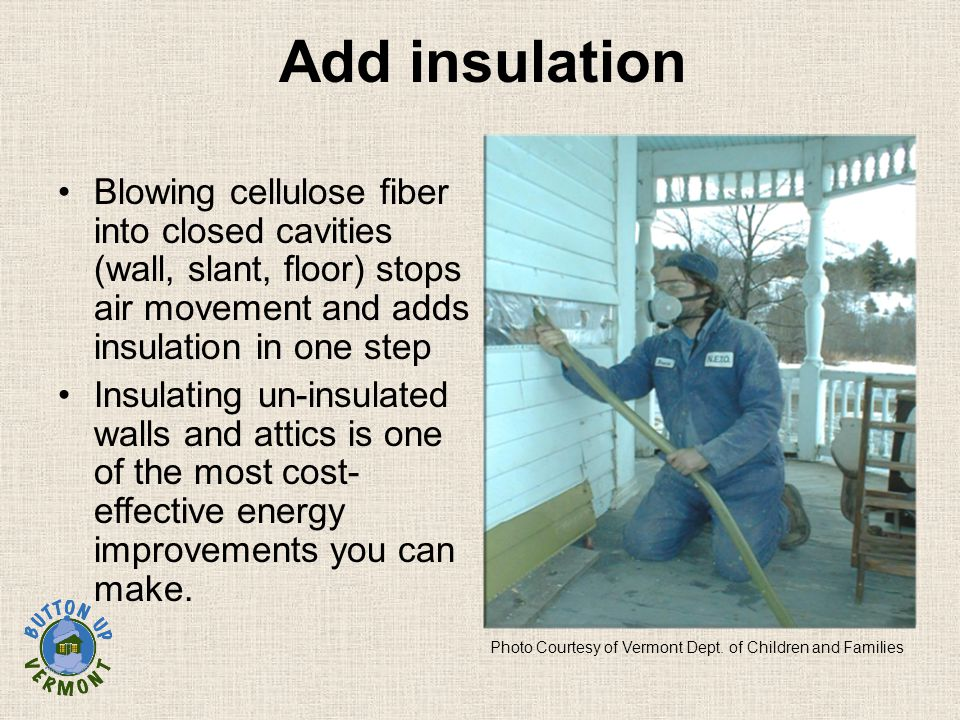 Add insulation Blowing cellulose fiber into closed cavities (wall, slant, floor) stops air movement and adds insulation in one step Insulating un-insulated walls and attics is one of the most cost- effective energy improvements you can make.