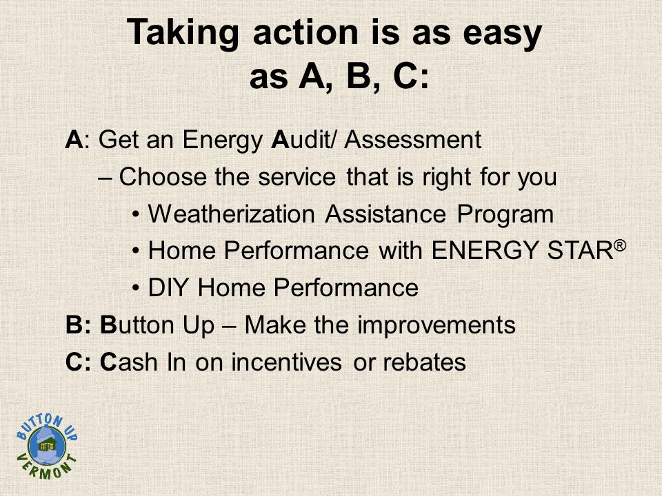 Taking action is as easy as A, B, C: A: Get an Energy Audit/ Assessment –Choose the service that is right for you Weatherization Assistance Program Ho