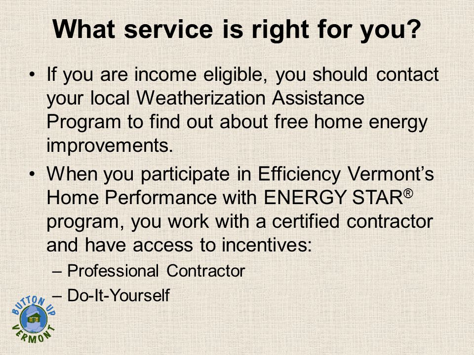 What service is right for you? If you are income eligible, you should contact your local Weatherization Assistance Program to find out about free home