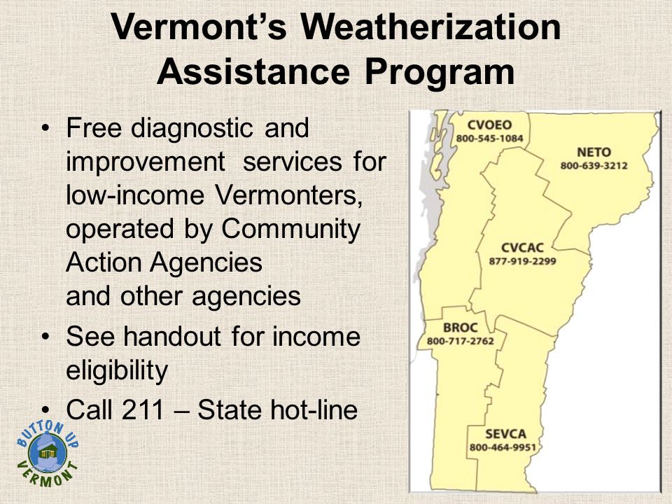 Vermont's Weatherization Assistance Program Free diagnostic and improvement services for low-income Vermonters, operated by Community Action Agencies and other agencies See handout for income eligibility Call 211 – State hot-line