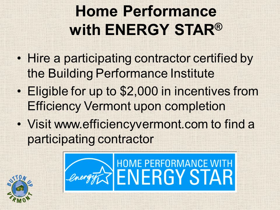 Home Performance with ENERGY STAR ® Hire a participating contractor certified by the Building Performance Institute Eligible for up to $2,000 in incentives from Efficiency Vermont upon completion Visit www.efficiencyvermont.com to find a participating contractor