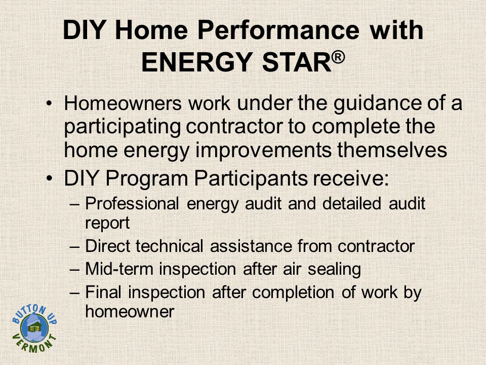 DIY Home Performance with ENERGY STAR ® Homeowners work under the guidance of a participating contractor to complete the home energy improvements themselves DIY Program Participants receive: –Professional energy audit and detailed audit report –Direct technical assistance from contractor –Mid-term inspection after air sealing –Final inspection after completion of work by homeowner
