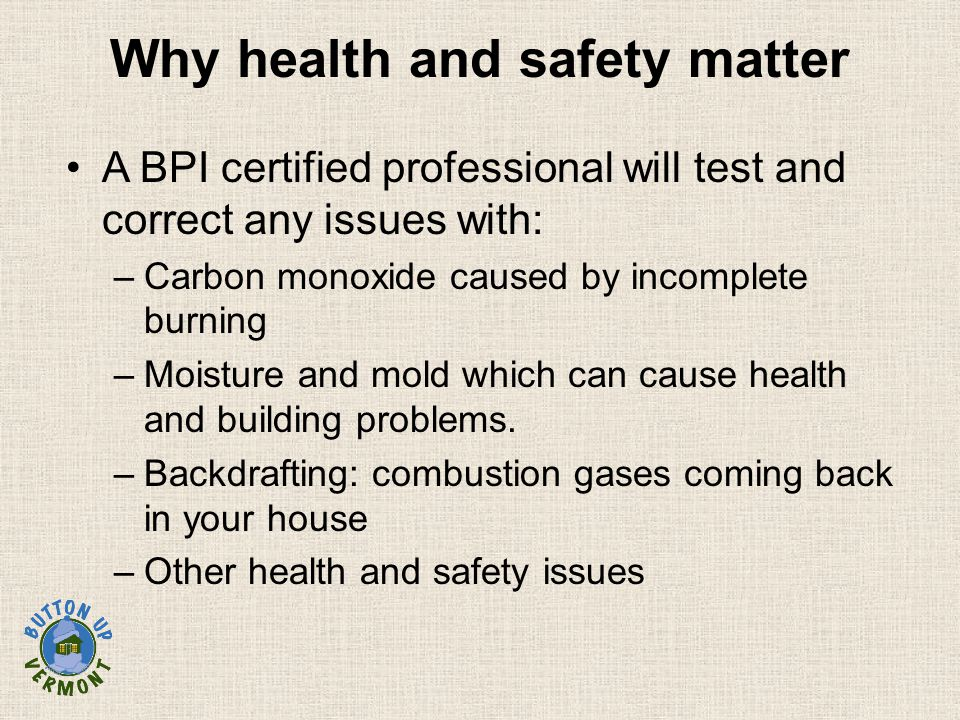 Why health and safety matter A BPI certified professional will test and correct any issues with: –Carbon monoxide caused by incomplete burning –Moistu