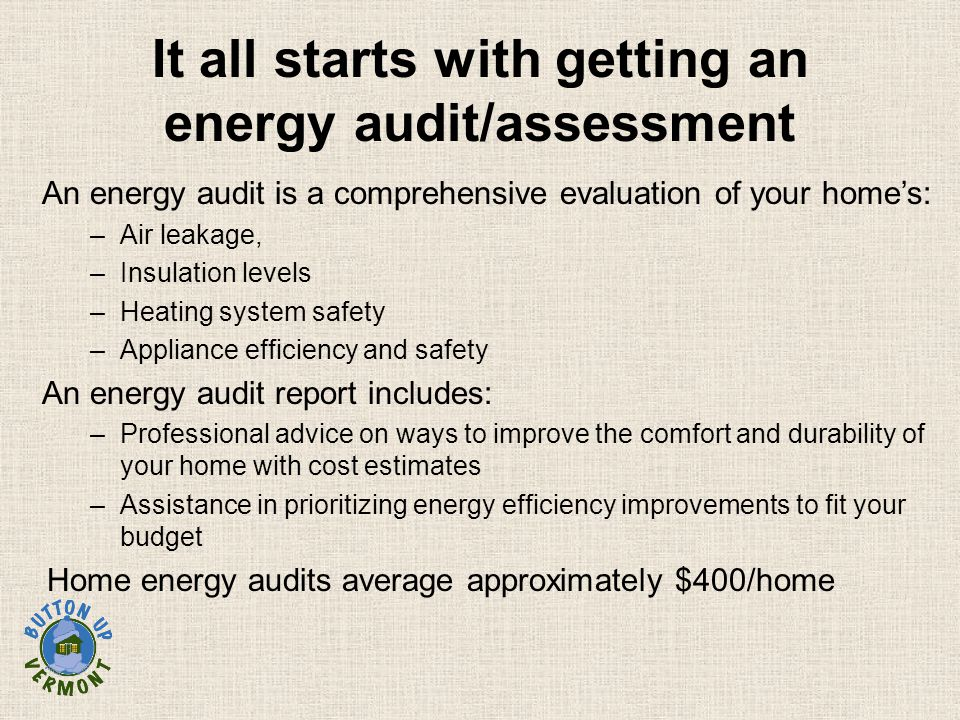 It all starts with getting an energy audit/assessment An energy audit is a comprehensive evaluation of your home's: –Air leakage, –Insulation levels –Heating system safety –Appliance efficiency and safety An energy audit report includes: –Professional advice on ways to improve the comfort and durability of your home with cost estimates –Assistance in prioritizing energy efficiency improvements to fit your budget Home energy audits average approximately $400/home