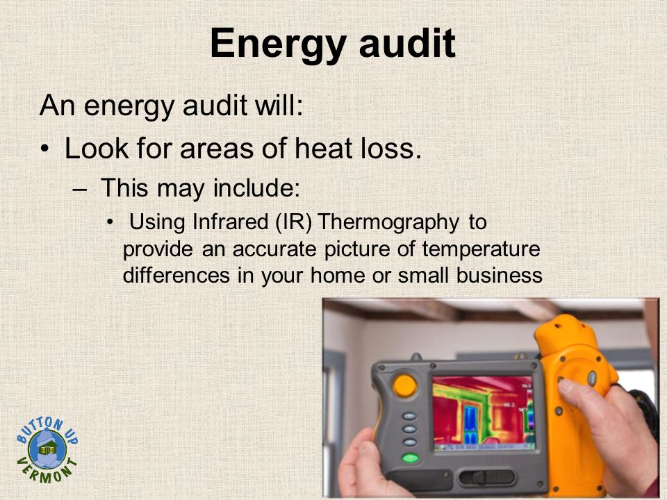 Energy audit An energy audit will: Look for areas of heat loss.