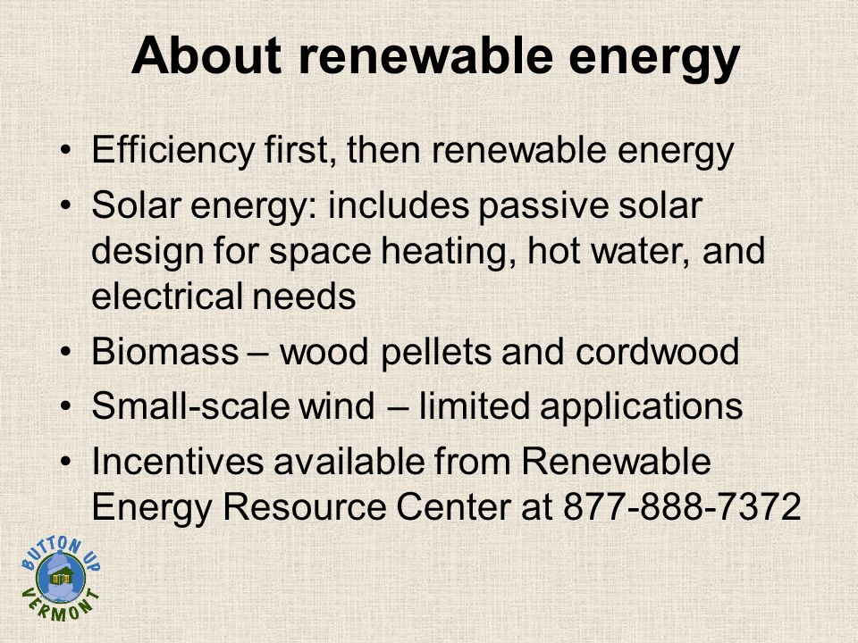 About renewable energy Efficiency first, then renewable energy Solar energy: includes passive solar design for space heating, hot water, and electrical needs Biomass – wood pellets and cordwood Small-scale wind – limited applications Incentives available from Renewable Energy Resource Center at 877-888-7372