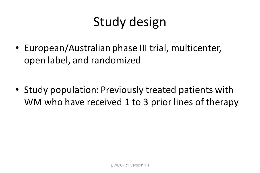 Study design European/Australian phase III trial, multicenter, open label, and randomized Study population: Previously treated patients with WM who have received 1 to 3 prior lines of therapy EWMC-R1 Version 1.1
