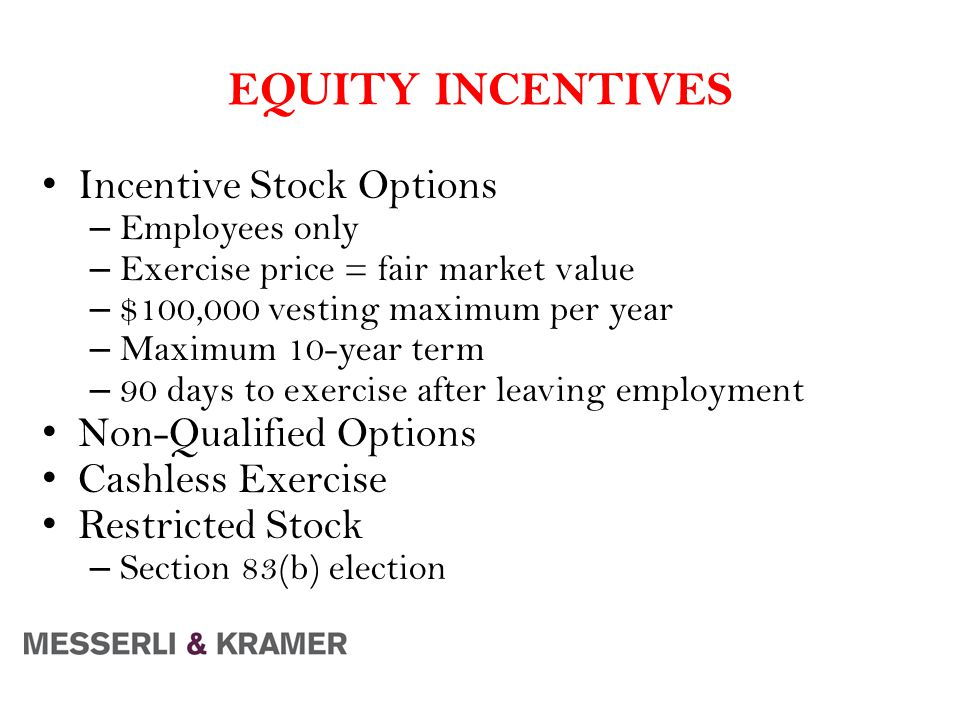 EQUITY INCENTIVES Incentive Stock Options – Employees only – Exercise price = fair market value – $100,000 vesting maximum per year – Maximum 10-year term – 90 days to exercise after leaving employment Non-Qualified Options Cashless Exercise Restricted Stock – Section 83(b) election