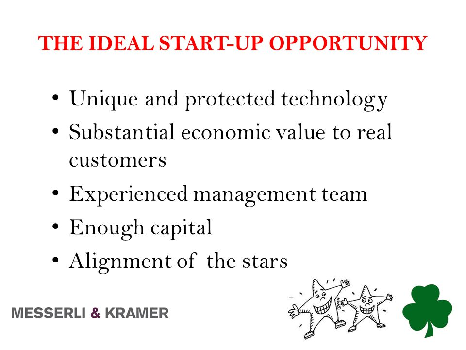THE IDEAL START-UP OPPORTUNITY Unique and protected technology Substantial economic value to real customers Experienced management team Enough capital Alignment of the stars