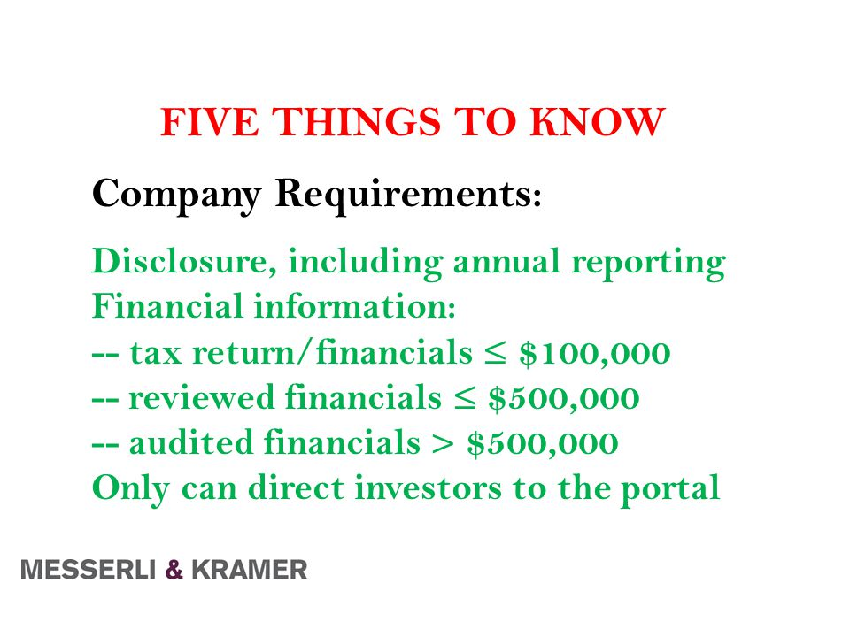 FIVE THINGS TO KNOW Company Requirements: Disclosure, including annual reporting Financial information: -- tax return/financials ≤ $100,000 -- reviewed financials ≤ $500,000 -- audited financials > $500,000 Only can direct investors to the portal